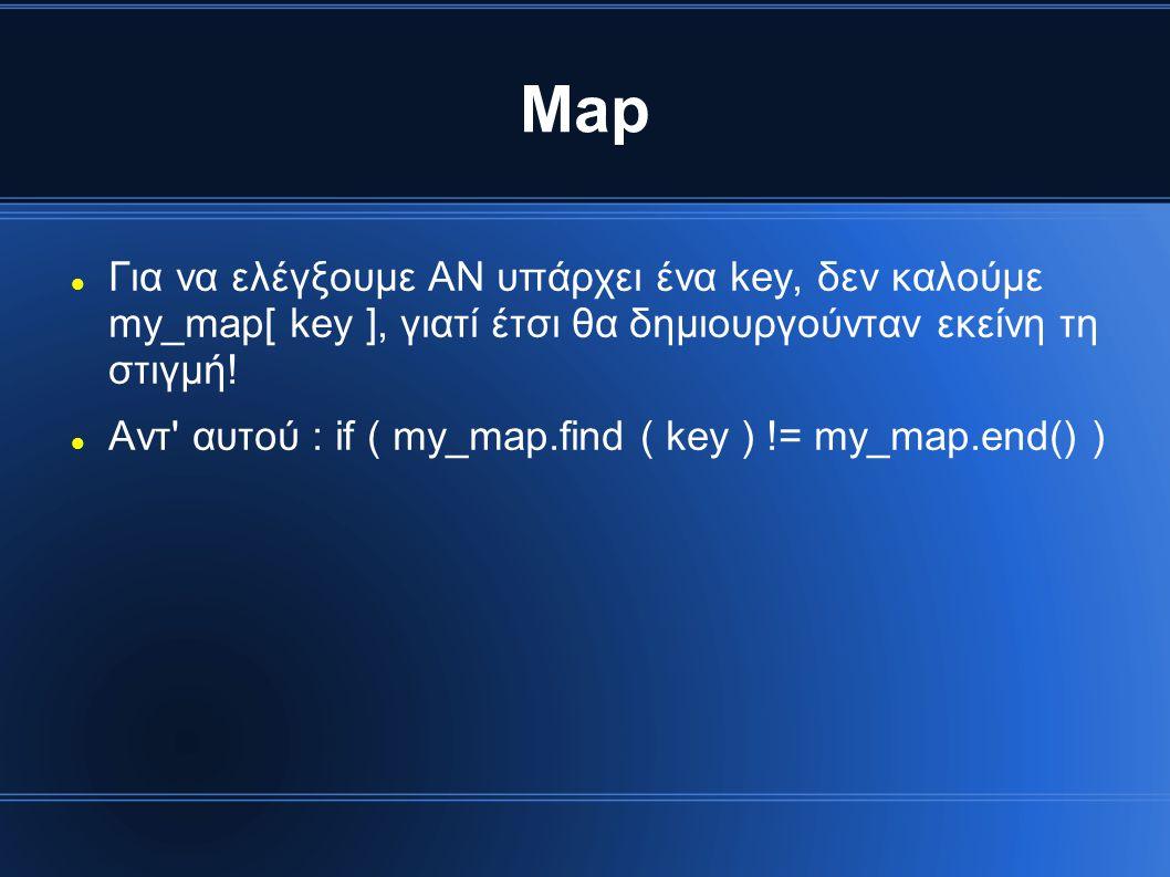 Map Για να ελέγξουμε ΑΝ υπάρχει ένα key, δεν καλούμε my_map[ key ], γιατί έτσι θα δημιουργούνταν εκείνη τη στιγμή!